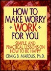 How to Make Worry Work for You: Simple and Practical Lessons on How to Be Happy