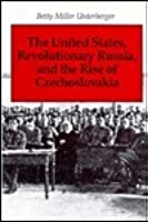 The United States, Revolutionary Russia, And The Rise Of Czechoslovakia