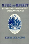 Music And Musket: Bands And Bandsmen Of The American Civil War