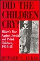 Did the Children Cry?: Hitler's War Against Jewish and Polish Children, 1939-1945