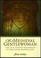 Medieval Gentlewoman: Life in a Gentry Household in the Later Middle Ages