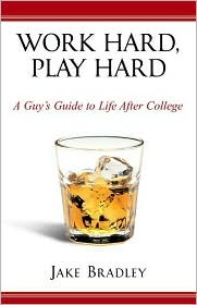 Work Hard, Play Hard: A Guy's Guide to Life After College