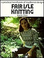 Fair Isle Knitting: A Practical Handbook Of Traditional Designs