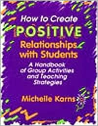 How to Create Positive Relationships with Students: A Handbook of Group Activities and Teaching Strategies
