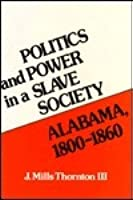Politics And Power In A Slave Society: Alabama, 1800 1860