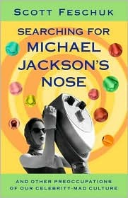 Searching for Michael Jackson's Nose: And Other Preoccupations of Our Celebrity-Mad Culture