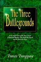 Three Battlegrounds ; An In-depth View of the Three Arenas of Spiritual Warfare : The Mind, the Church and the Heavenly Places
