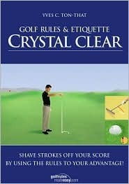Golf Rules & Etiquette Crystal Clear: Etiquette Crystal Clear: Shave Strokes Off Your Score By Using The Rules To Your Advantage