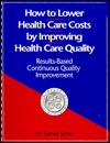 How to Lower Health Care Costs by Improving Health Care Quality: Results-Based Continuous Quality Improvement