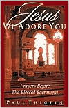 Jesus We Adore You: Prayers Before the Blessed Sacrament