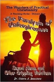 The Wonders of Practical Christianity Volume Five - The Paralysis of Unforgiveness Sexual Abuse and Other Crippling Violations