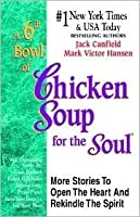 A 6th Bowl of Chicken Soup for the Soul: 101 More Stories to Open the Heart and Rekindle the Spirit