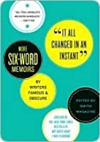 It All Changed in an Instant: More Six-Word Memoirs by Writers Famous  Obscure
