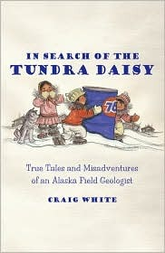 In Search of the Tundra Daisy: True Tales and Misadventures of an Alaska Field Geologist