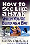 How to See Like a Hawk When You're Blind as a Bat: A Patient's Guide to Lasik Laser Vision Correction; (Foreword by Robin Cook
