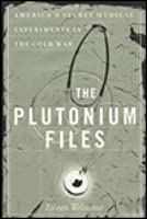 The Plutonium Files: America's Secret Medical Experiments in the Cold War
