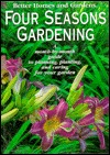 Better Homes and Gardens Four Seasons Gardening: A Month-By-Month Guide to Planning, Planting, and Caring for Your Garden