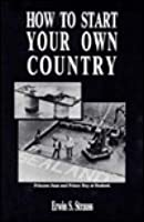 How to Start Your Own Country: How You Can Profit from the Coming Decline of the Nation State