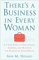 theres a business in every woman a 7step guide to discovering starting and building the business of your dreams