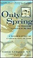 Only Spring: On Mourning the Death of My Son: A Father's Story of a Child's Gift of Love