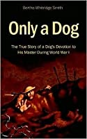 Only a Dog - The True Story of a Dog's Devotion to His Master During World War 1