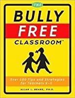 The Bully Free Classroom: Over 100 Tips And Strategies For Teachers K 8