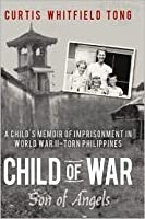 Child of War: Son of Angels: A Child's Memoir of Horror and Reconciliation While Imprisoned in World War II-Torn Philippines
