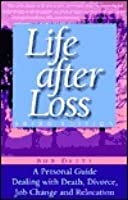 Life After Loss: A Personal Guide Dealing with Death, Divorce, Job Change and Relocation