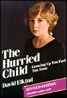 The Hurried Child: Growing Up Too Too Fast Too Soon