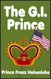 The G.I. Prince: A Pleasant Assortment of Narrative Vignettes about Some of the Special People and Unusual Circumstances Encountered in the Eventful Life of Prince Franz Hohenlohe, with a Modest Selection of Related Photographs from the Collection of t...
