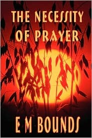 The Necessity of Prayer by E M  Bounds
