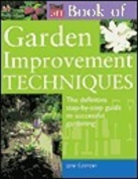 The Time-Life Book of Garden Improvement Techniques: The Definitive Step-By-Step Guide to Successful Gardening