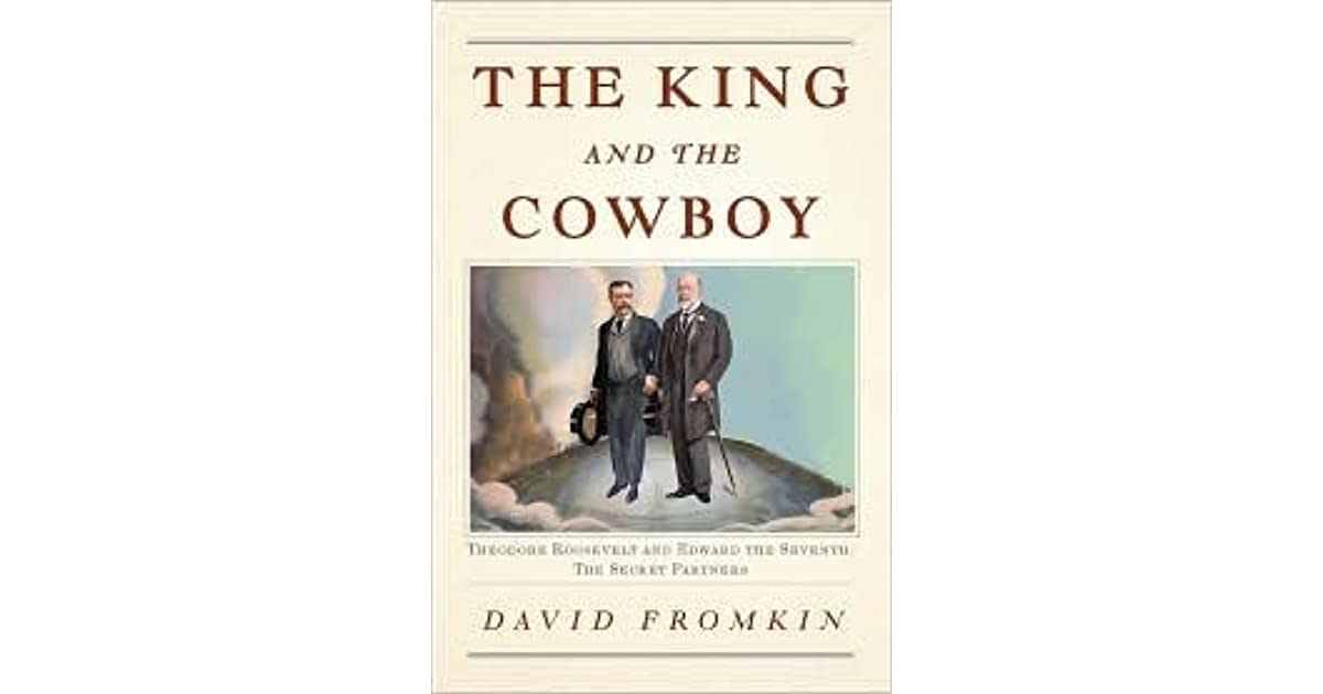 The king and the cowboy theodore roosevelt and edward the seventh the king and the cowboy theodore roosevelt and edward the seventh secret partners by david fromkin fandeluxe Gallery