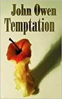 John Owen on Temptation - The Nature and Power of It, the Danger of Entering It and the Means of Preventing the Danger