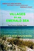 Villages by an Emerald Sea: America's New Riviera. . . Northwest Florida's Magnificent Emerald Coast: True Tales of the Early Years