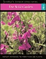 The Wild Garden: Instant Reference to More than 250 Plants