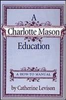 A Charlotte Mason Education: A How-To Manual