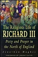 The Religious Life of Richard III: Piety and Prayer in Northern