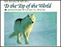 To the Top of the World: Adventures with Artic Wolves