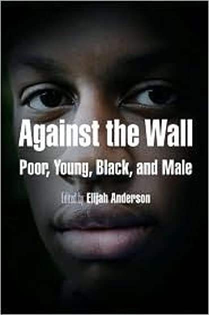 sc 1 st  Goodreads & Against the Wall: Poor Young Black and Male by Elijah Anderson