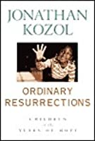 review of ordinary resurrections In his book, ordinary resurrections: children in the years of hope, jonathan kozol pulls back the veil and provides readers with a glimpse of the harsh conditions and.
