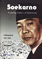 Soekarno: Founding Father of Indonesia, A Biography 1901-1945