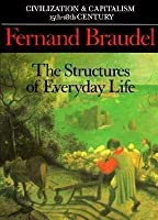 The Structures of Everyday Life (Civilization & Capitalism, 15th-18th Century, #1)