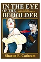 In The Eye of The Beholder:  A Novel of The Phantom of the Opera
