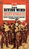 The Divine Wind: Japan's Suicide Squadrons in WWII - The Story of the Kamikaze Pilots