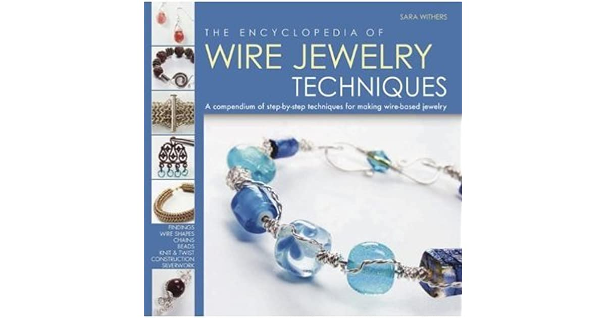 The Encyclopedia of Wire Jewelry Techniques: A Compendium of Step-by ...