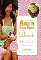 Ani's Raw Food Desserts: 85 Easy, Delectable Sweets and Treats: 85 Easy, Delectable Sweets and Treats