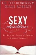 Sexy Christians The Purpose, Power, and Passion of Biblical Intimacy