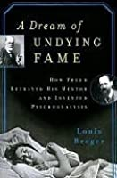 A Dream of Undying Fame How Freud Betrayed His Men: How Freud Betrayed His Mentor and Invented Psychoanalysis