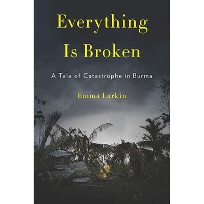 Everything Is Broken: A Tale of Catastrophe in Burma by Emma